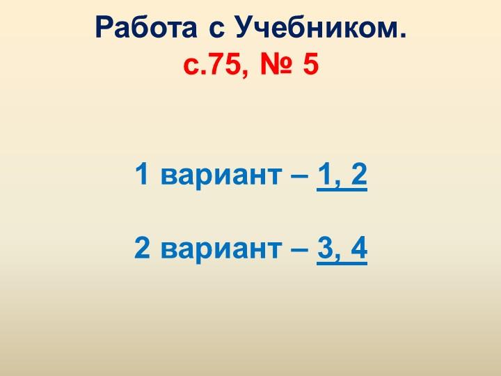 Работа с Учебником.с.75, № 51 вариант – 1, 22 вариант – 3, 4