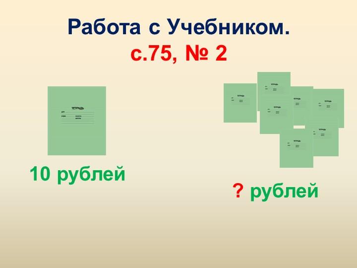 Работа с Учебником.с.75, № 210 рублей? рублей