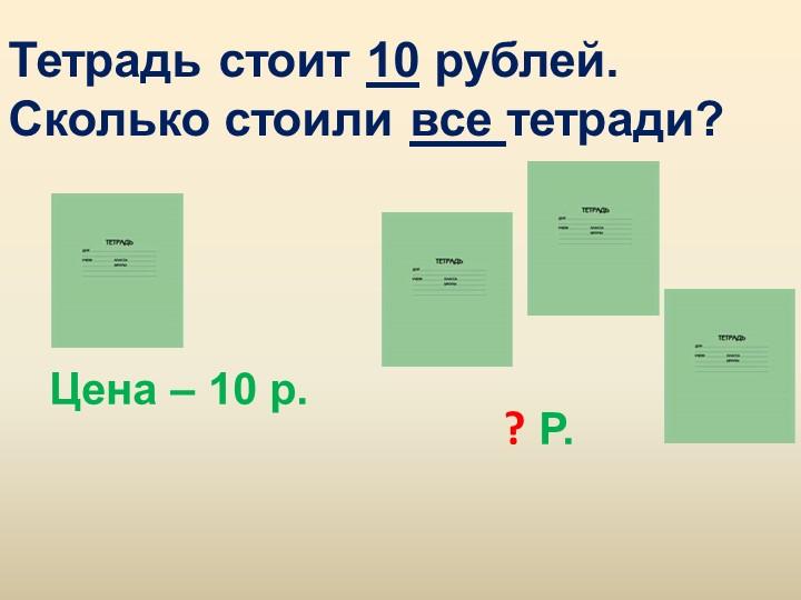 Тетрадь стоит 10 рублей. Сколько стоили все тетради? Цена – 10 р.? Р.