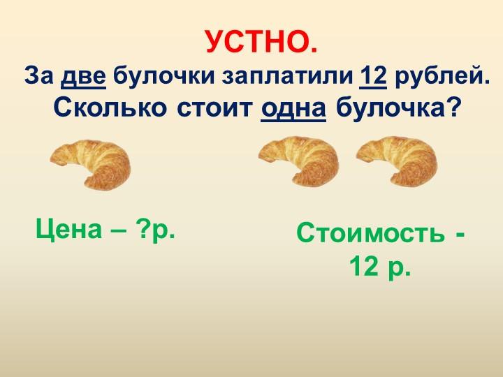 УСТНО.За две булочки заплатили 12 рублей. Сколько стоит одна булочка?Цена –...