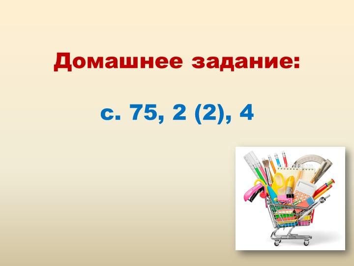 Домашнее задание:с. 75, 2 (2), 4