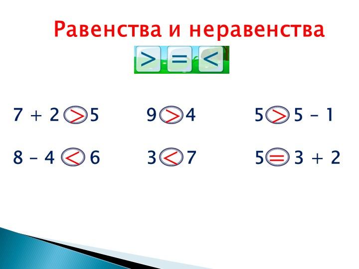 Равенства и неравенства7 + 2     5        9     4          5     5 – 18 – 4...