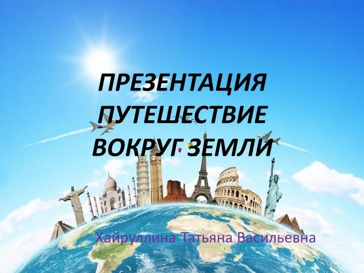 ПРЕЗЕНТАЦИЯ ПУТЕШЕСТВИЕ ВОКРУГ ЗЕМЛИХайруллина Татьяна Васильевна