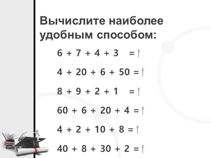 Вычислите наиболееудобным способом:6 + 7 + 4 + 3   = 4 + 20 + 6 + 50 = ...