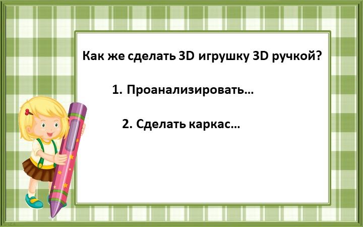 Как же сделать 3D игрушку 3D ручкой? 1. Проанализировать… 2....