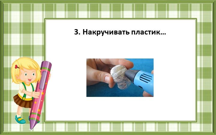 3. Накручивать пластик…