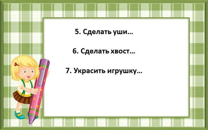 5. Сделать уши…6. Сделать хвост…7. Украсить игрушку…