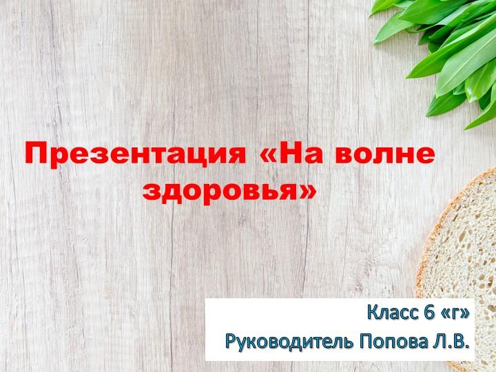 Презентация «На волне здоровья»Класс 6 «г»Руководитель Попова Л.В.