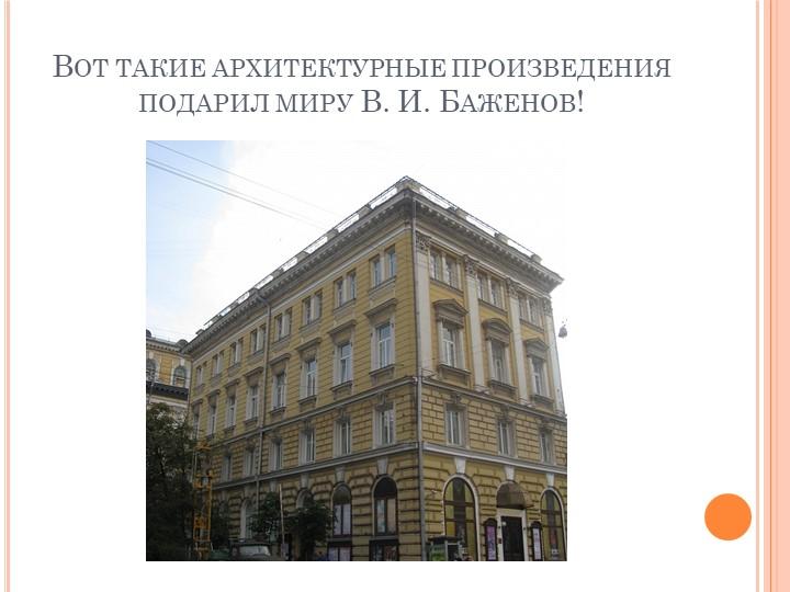Вот такие архитектурные произведения подарил миру В. И. Баженов!