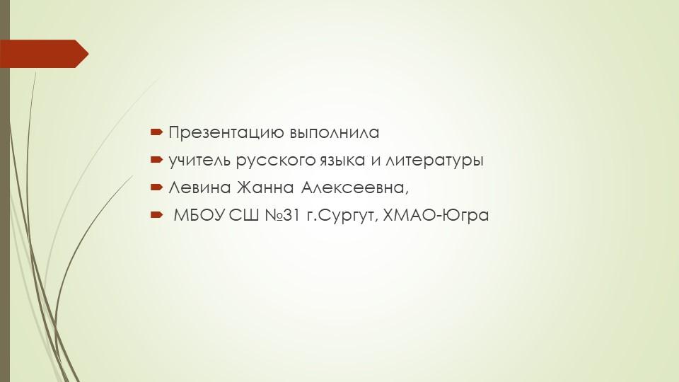 Презентацию выполнила учитель русского языка и литературы Левина Жанна Алек...