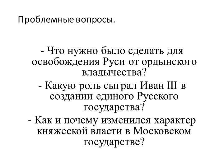 Проблемные вопросы.- Что нужно было сделать для освобождения Руси от ордынск...
