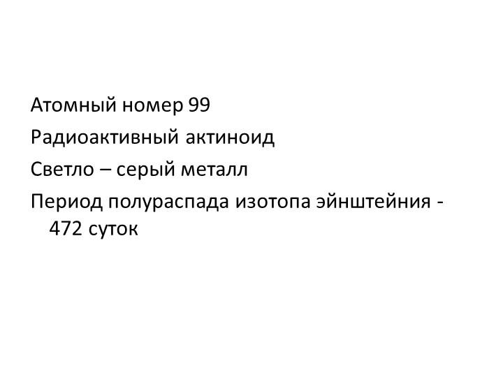 Атомный номер 99Радиоактивный актиноидСветло – серый металлПериод полурасп...