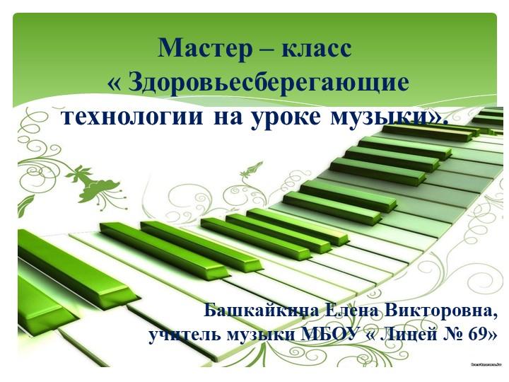 Мастер – класс « Здоровьесберегающие технологии на уроке музыки». Б...