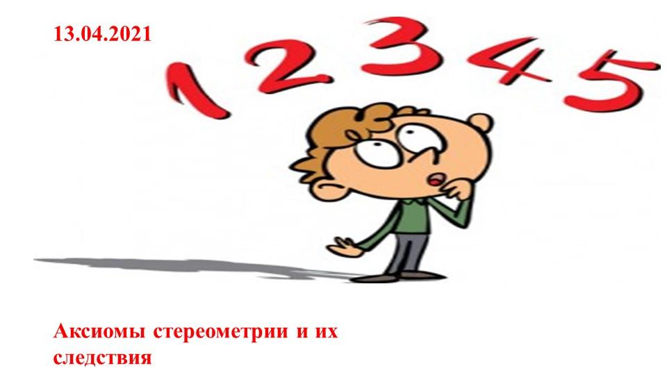 13.04.2021Аксиомы стереометрии и их следствия