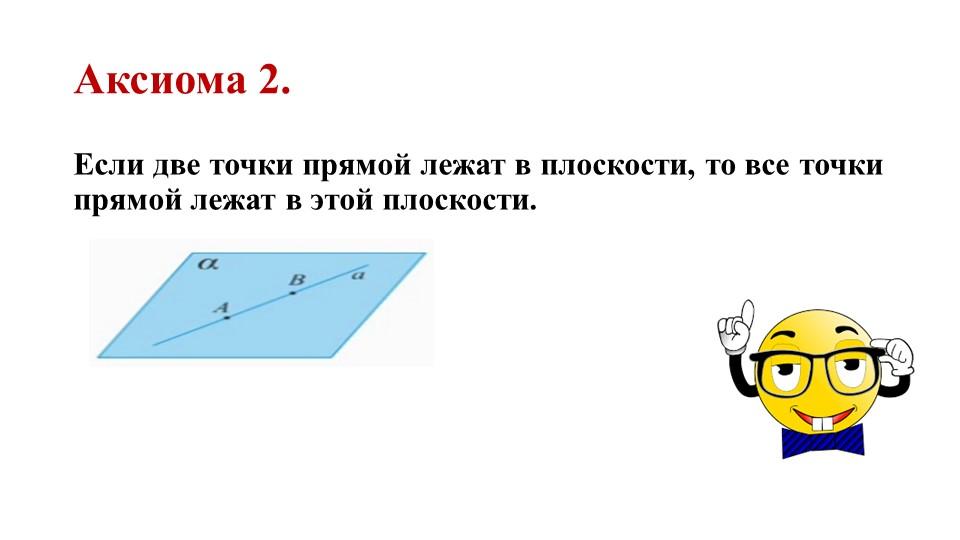 Аксиома 2.Если две точки прямой лежат в плоскости, то все точки прямой лежат...