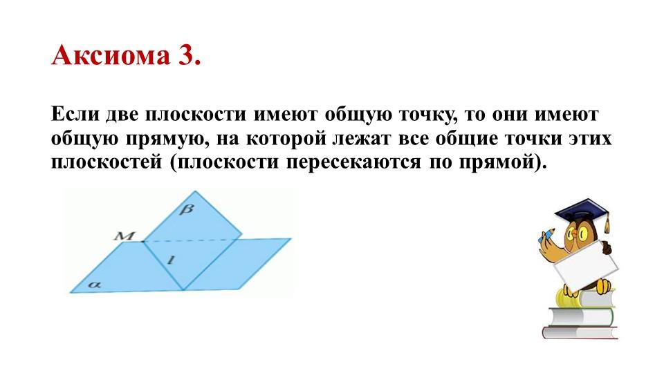 Аксиома 3.Если две плоскости имеют общую точку, то они имеют общую прямую, на...
