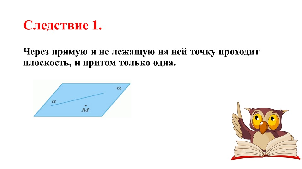 Следствие 1.Через прямую и не лежащую на ней точку проходит плоскость, и прит...