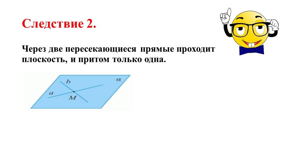 Следствие 2.Через две пересекающиеся прямые проходит плоскость, и притом толь...
