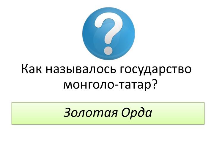 Как называлось государство монголо-татар?Золотая Орда