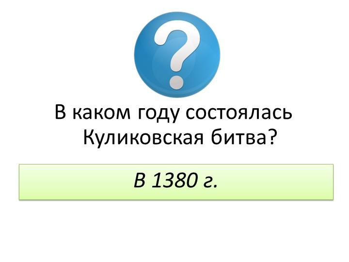 В каком году состоялась Куликовская битва?В 1380 г.