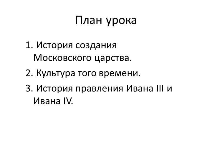 План урока1. История создания Московского царства.2. Культура того времени....