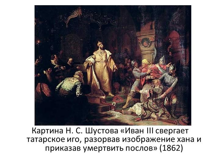 Картина Н.С.Шустова «Иван III свергает татарское иго, разорвав изображение...