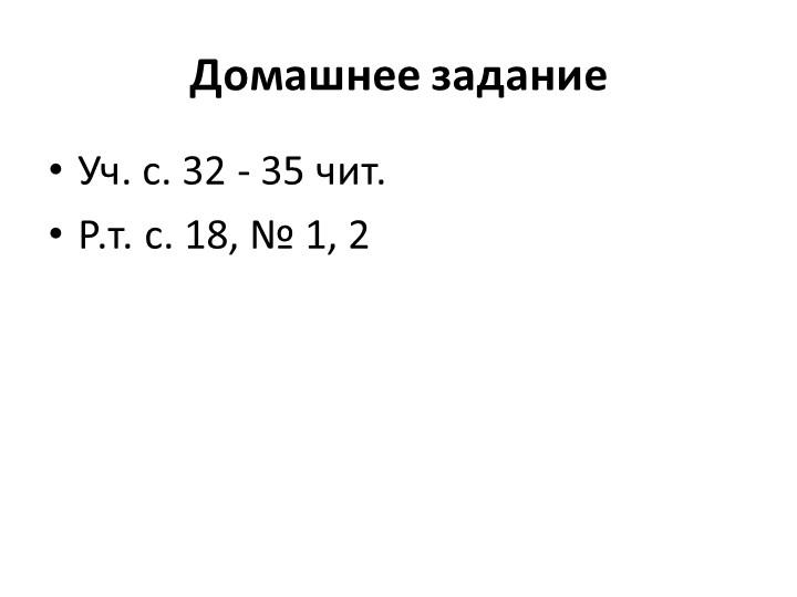 Домашнее заданиеУч. с. 32 - 35 чит.Р.т. с. 18, № 1, 2