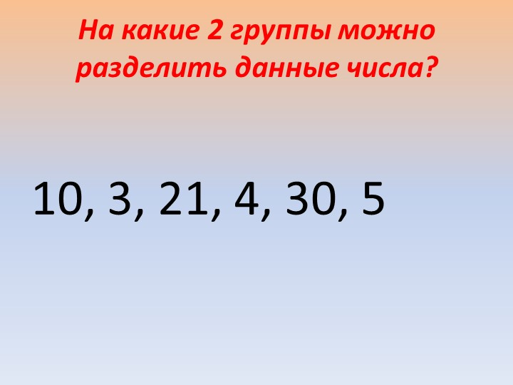 На какие 2 группы можно разделить данные числа? 10, 3, 21, 4, 30, 5
