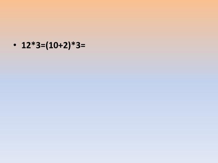 12*3=(10+2)*3=
