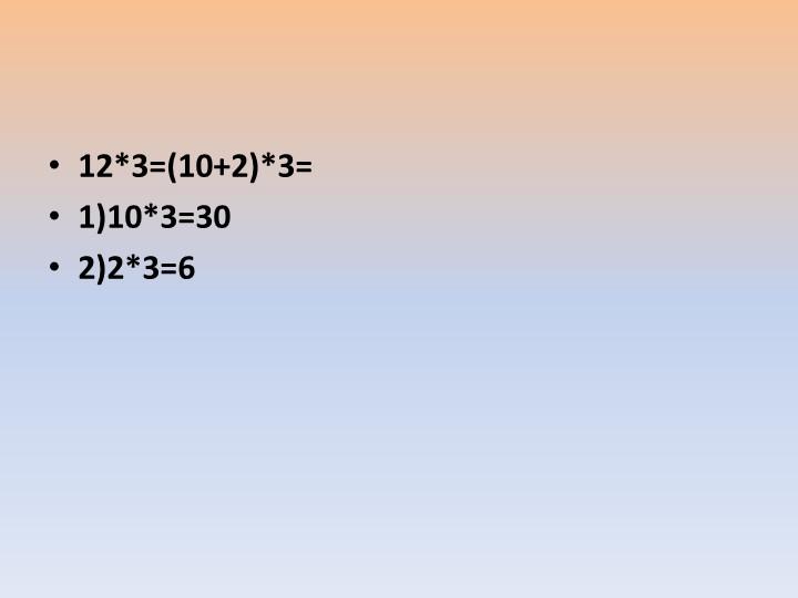 12*3=(10+2)*3=1)10*3=302)2*3=6