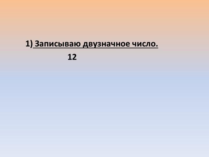 1) Записываю двузначное число.                          12