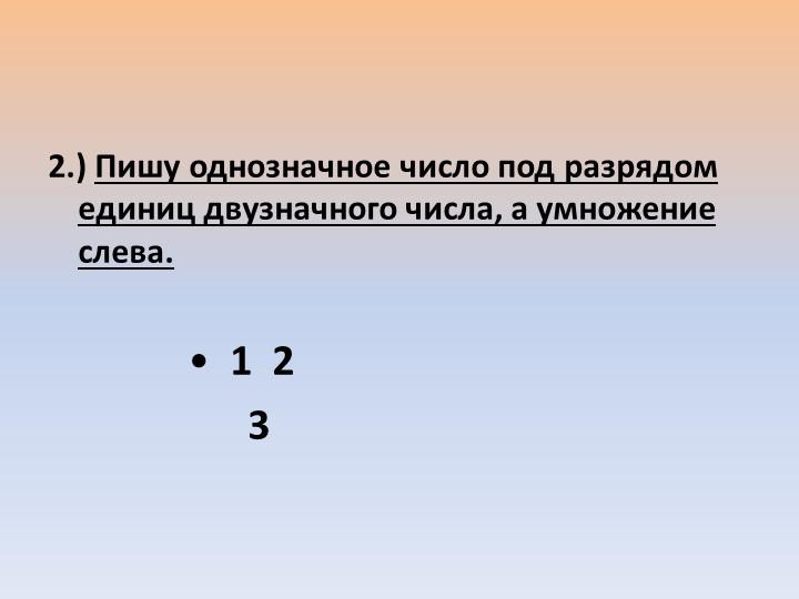 2.) Пишу однозначное число под разрядом единиц двузначного числа, а умножение...