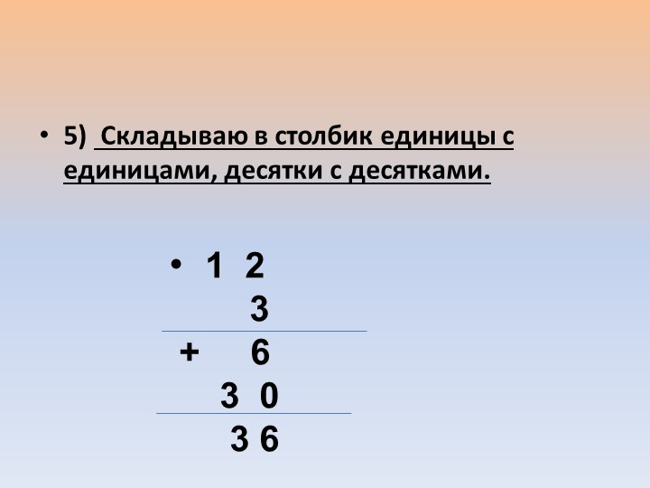 5)  Складываю в столбик единицы с единицами, десятки с десятками.•  1  2...