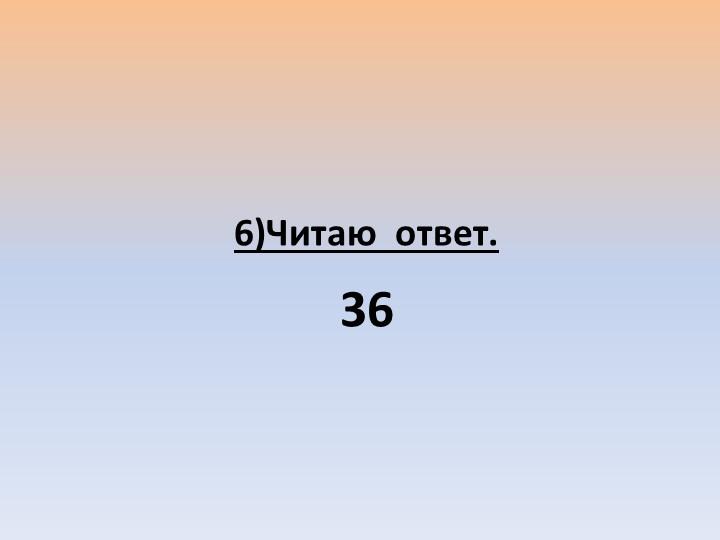 6)Читаю  ответ.36