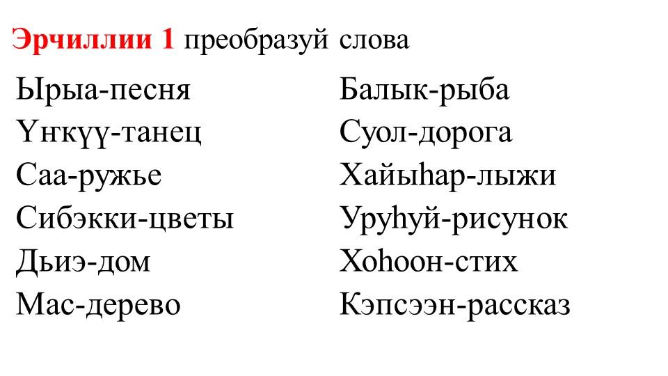 Эрчиллии 1 преобразуй словаЫрыа-песняҮҥкүү-танецСаа-ружьеСибэкки-цветыДьи...