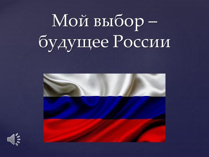 Мой выбор – будущее России