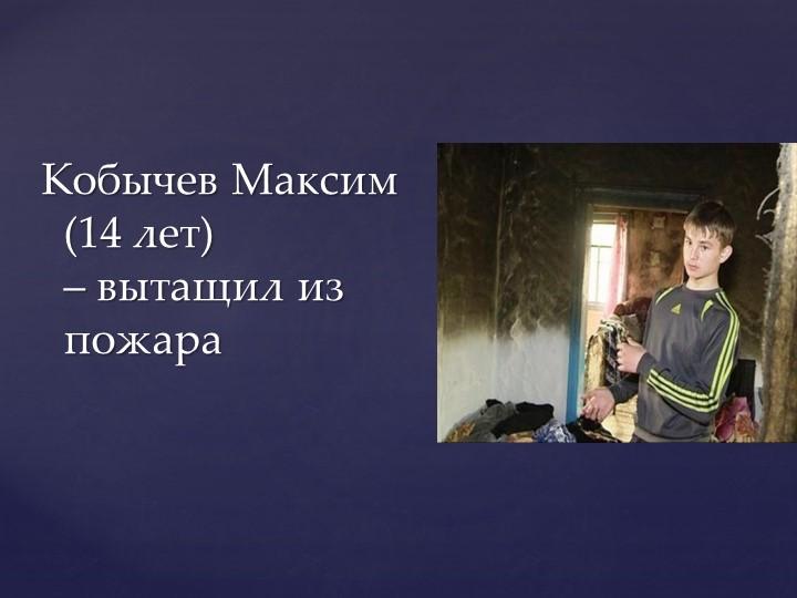 Кобычев Максим   (14 лет)                       – вытащил из пожара