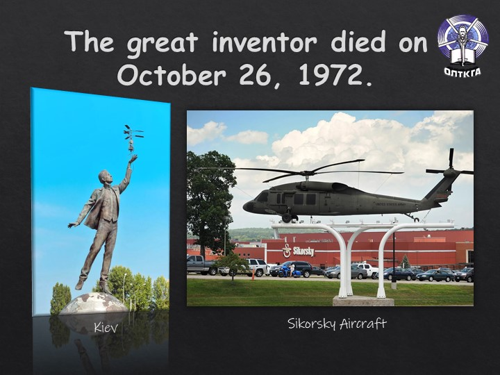 The great inventor died on October 26, 1972.KievSikorsky Aircraft