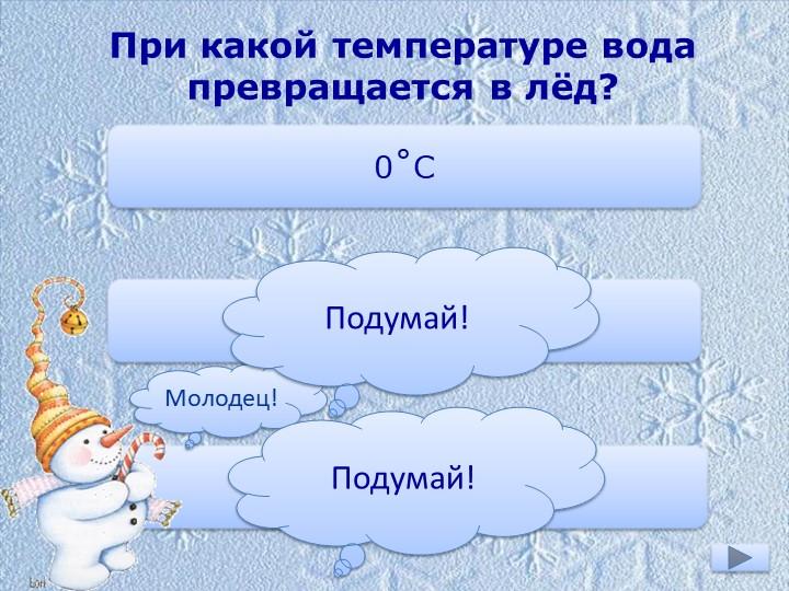 При какой температуре вода превращается в лёд?0˚С-10˚С+1˚СМолодец!Подумай!Под...