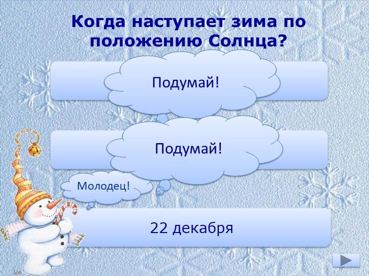 Когда наступает зима по положению Солнца?1 декабря1 января22 декабряМолодец!П...