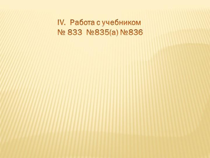 IV.  Работа с учебником № 833  №835(а) №836
