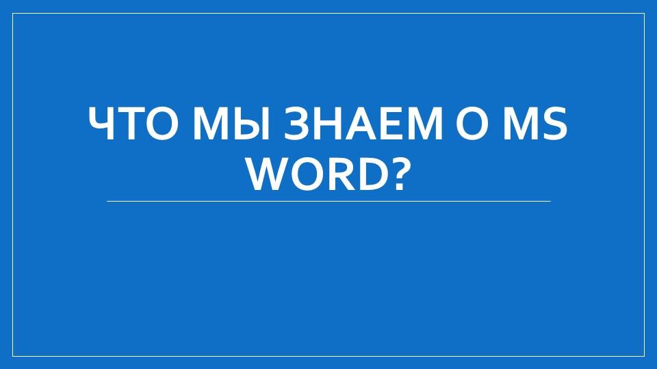 Что мы знаем о MS Word?