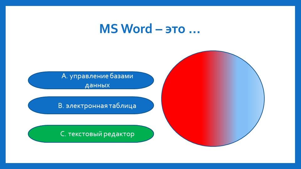 MS Word –это …A. управление базами данныхB. электронная таблицаC. текстовый...