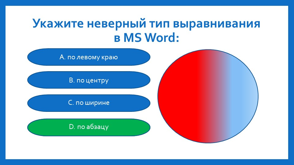 Укажите неверный тип выравнивания в MS Word: А. по левому краюB. по центруC....