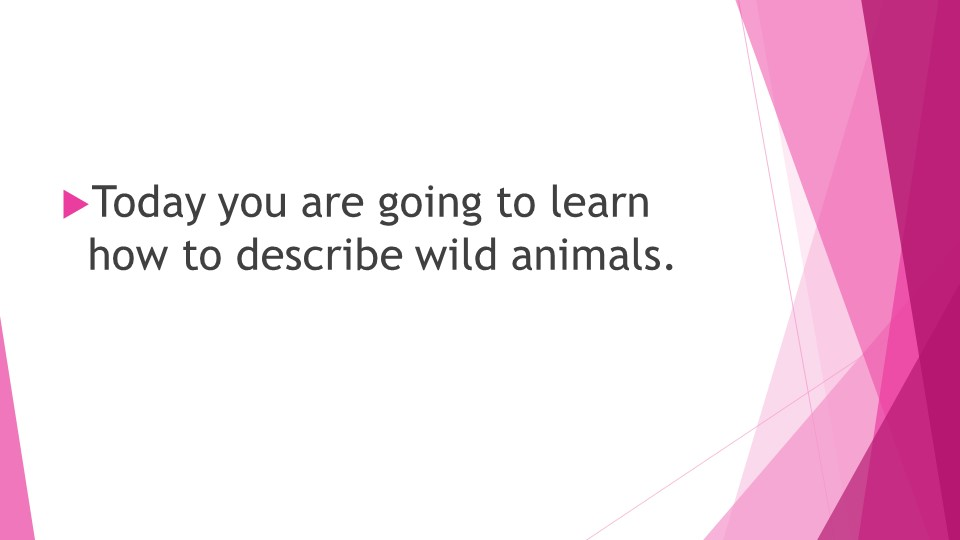 Today you are going to learn how to describe wild animals.