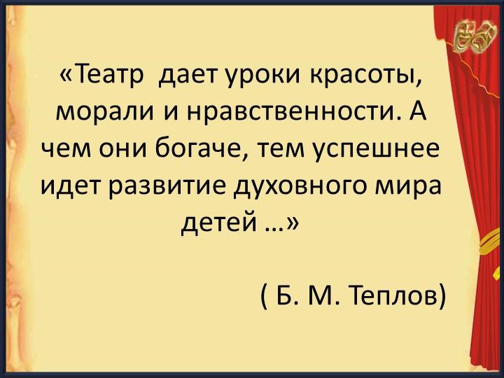 «Театр  дает уроки красоты, морали и нравственности. А чем они богаче, те...